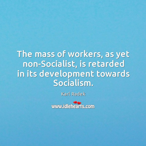 The mass of workers, as yet non-socialist, is retarded in its development towards socialism. Karl Radek Picture Quote