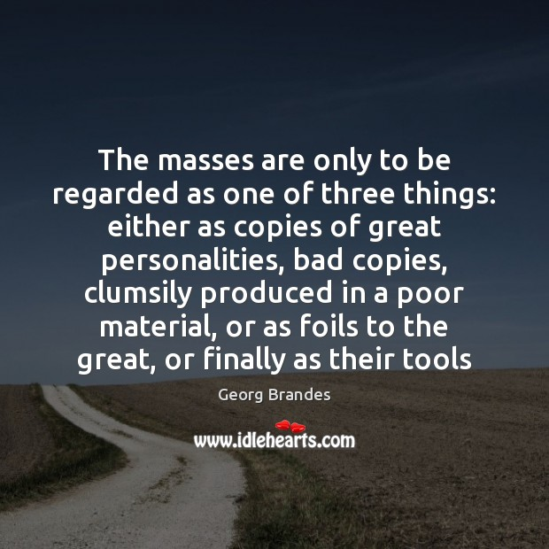 The masses are only to be regarded as one of three things: Georg Brandes Picture Quote