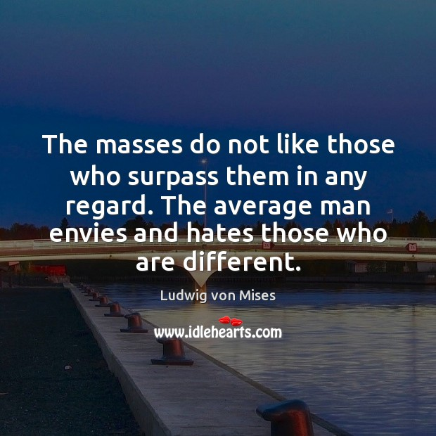The masses do not like those who surpass them in any regard. Image