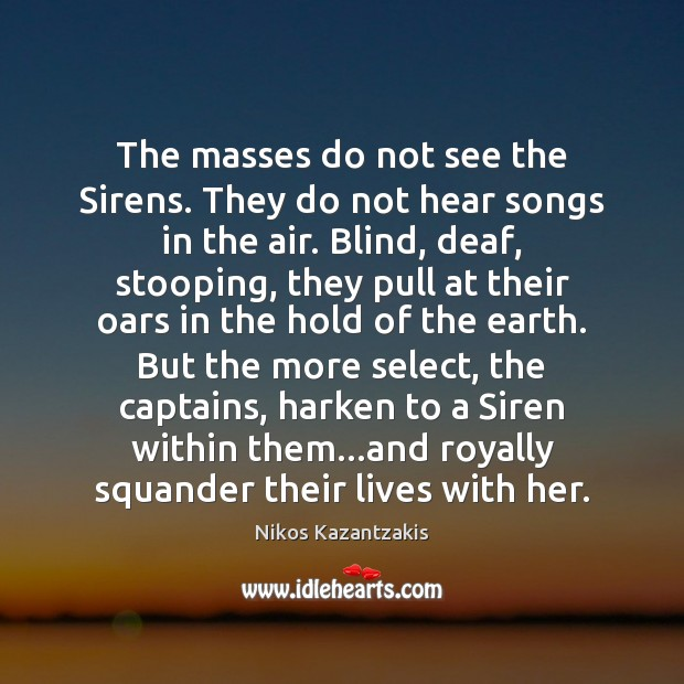 The masses do not see the Sirens. They do not hear songs Nikos Kazantzakis Picture Quote