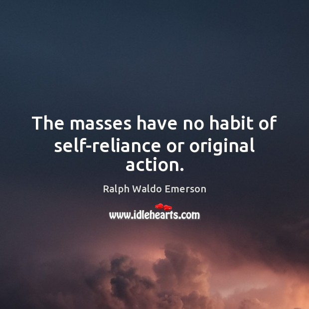 Image, The masses have no habit of self-reliance or original action.