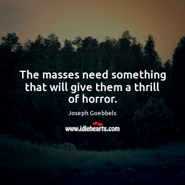 The masses need something that will give them a thrill of horror. Joseph Goebbels Picture Quote