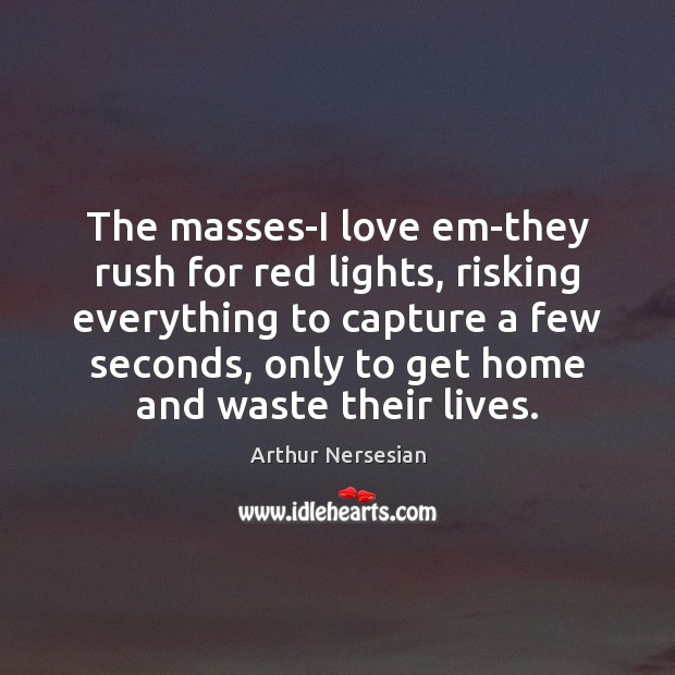 Image, The masses-I love em-they rush for red lights, risking everything to capture