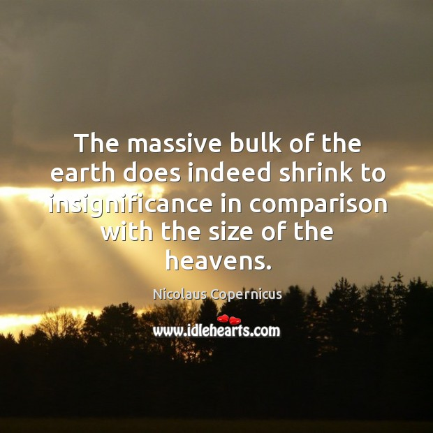 The massive bulk of the earth does indeed shrink to insignificance in comparison with the size of the heavens. Nicolaus Copernicus Picture Quote