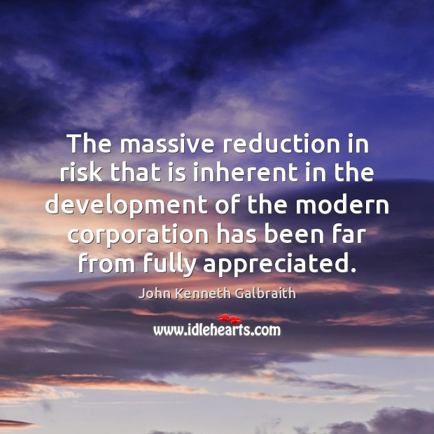 The massive reduction in risk that is inherent in the development of John Kenneth Galbraith Picture Quote