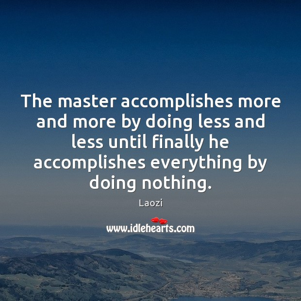 The master accomplishes more and more by doing less and less until Image