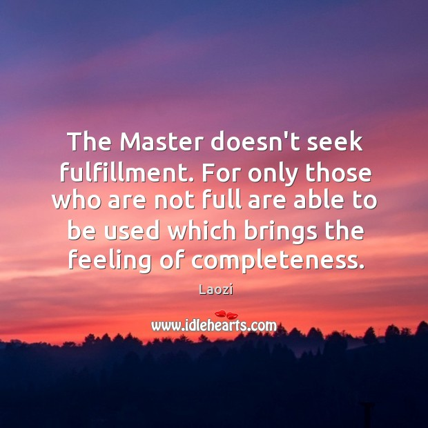 The Master doesn't seek fulfillment. For only those who are not full Image