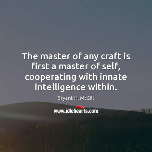 The master of any craft is first a master of self, cooperating Bryant H. McGill Picture Quote