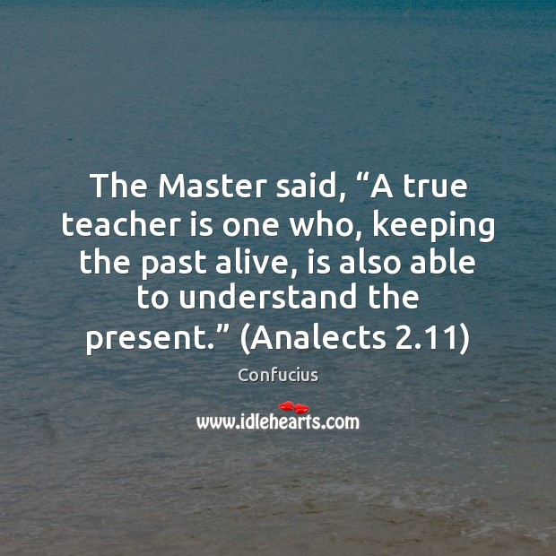 "The Master said, ""A true teacher is one who, keeping the past Teacher Quotes Image"