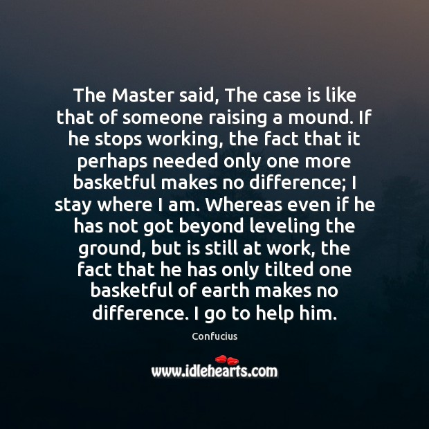 The Master said, The case is like that of someone raising a Confucius Picture Quote