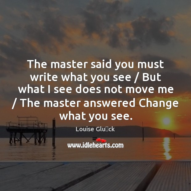 The master said you must write what you see / But what I Image