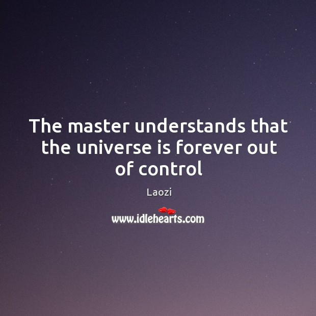 Image, The master understands that the universe is forever out of control