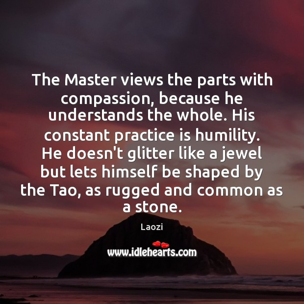 The Master views the parts with compassion, because he understands the whole. Humility Quotes Image