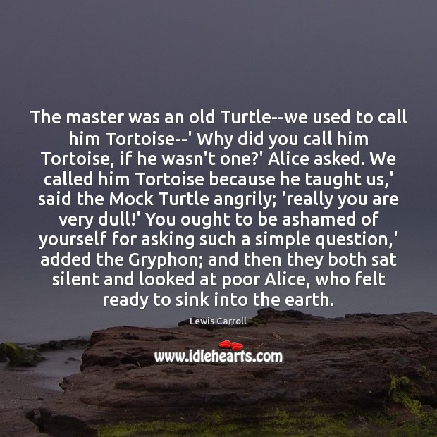 The master was an old Turtle–we used to call him Tortoise–' Why Lewis Carroll Picture Quote