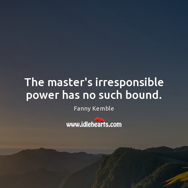 Image, The master's irresponsible power has no such bound.