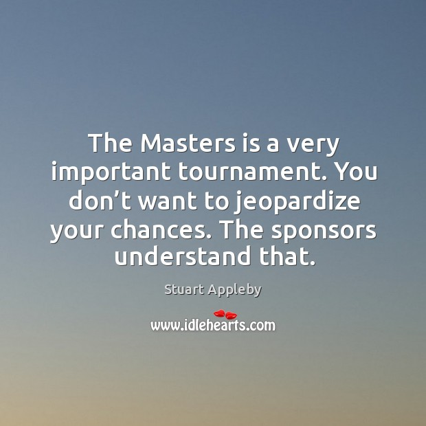 The masters is a very important tournament. You don't want to jeopardize your chances. Stuart Appleby Picture Quote