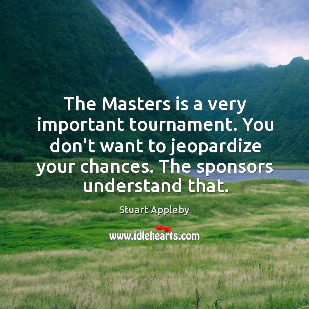 The Masters is a very important tournament. You don't want to jeopardize Stuart Appleby Picture Quote