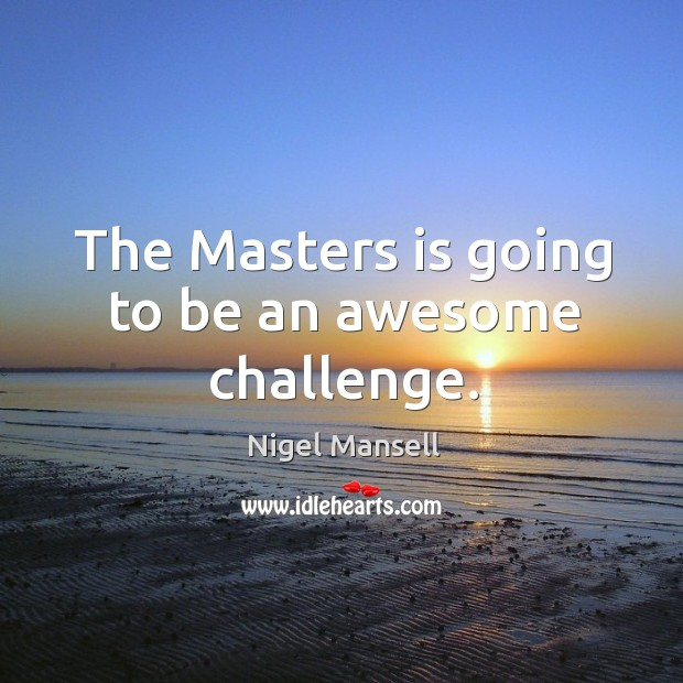 The masters is going to be an awesome challenge. Nigel Mansell Picture Quote