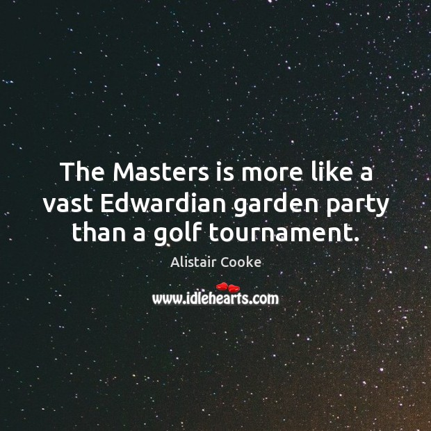 The Masters is more like a vast Edwardian garden party than a golf tournament. Alistair Cooke Picture Quote
