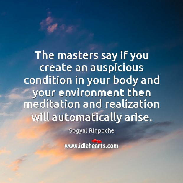 The masters say if you create an auspicious condition in your body Sogyal Rinpoche Picture Quote