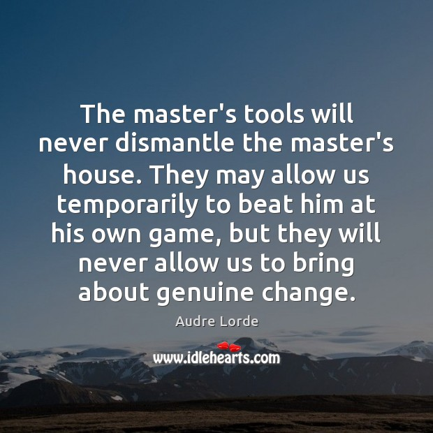 The master's tools will never dismantle the master's house. They may allow Audre Lorde Picture Quote