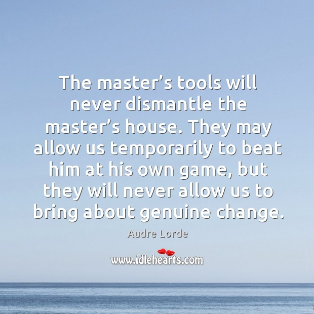 Image, The master's tools will never dismantle the master's house. They may allow us temporarily to beat him at his own game
