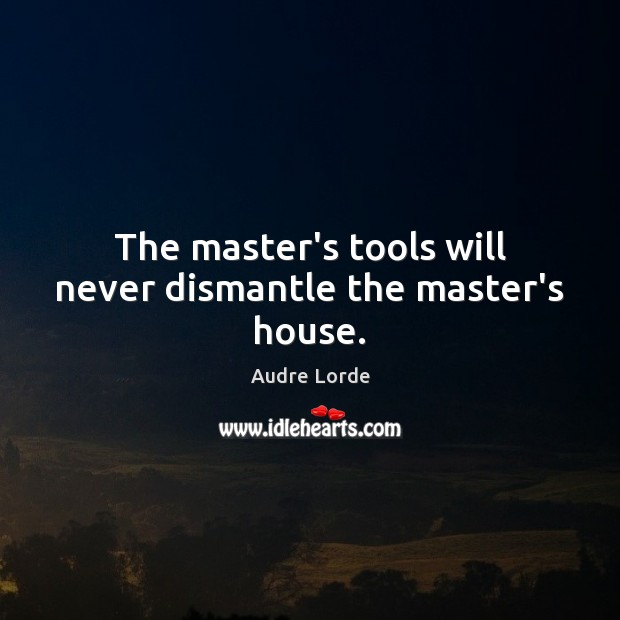 The master's tools will never dismantle the master's house. Audre Lorde Picture Quote