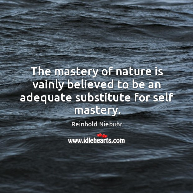 Image, The mastery of nature is vainly believed to be an adequate substitute for self mastery.