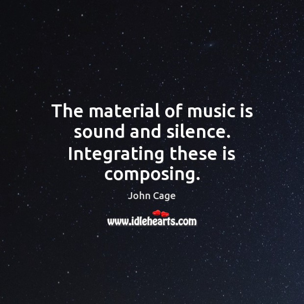 The material of music is sound and silence. Integrating these is composing. Image