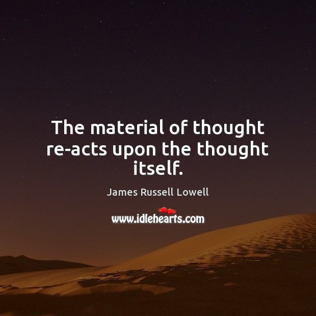 The material of thought re-acts upon the thought itself. Image