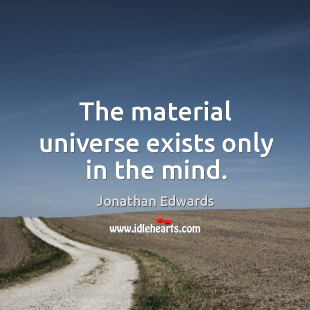 The material universe exists only in the mind. Image
