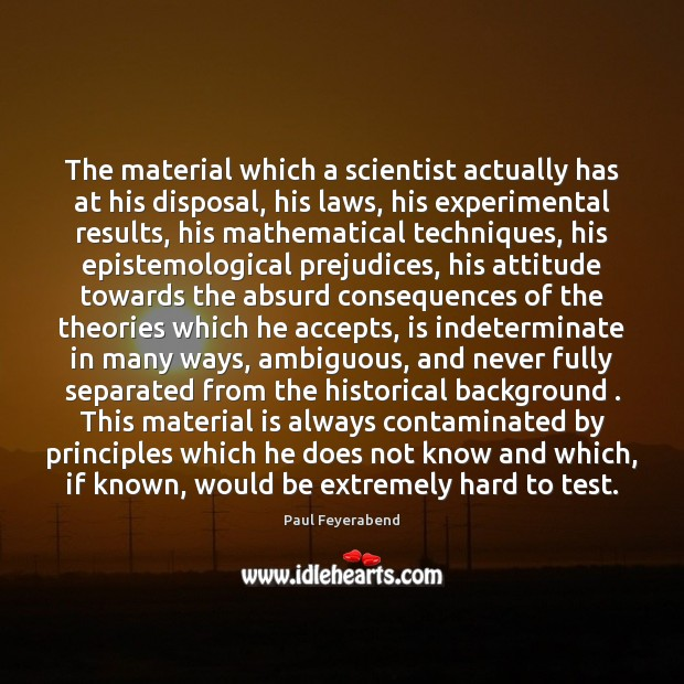 The material which a scientist actually has at his disposal, his laws, Paul Feyerabend Picture Quote