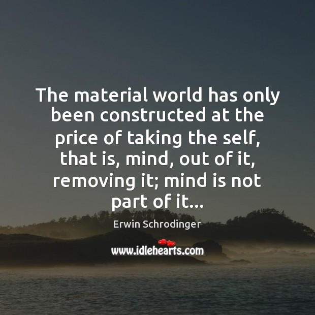 The material world has only been constructed at the price of taking Erwin Schrodinger Picture Quote