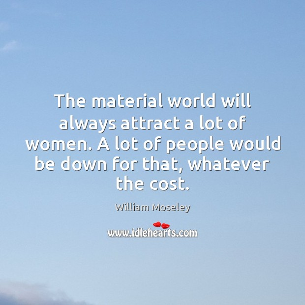 The material world will always attract a lot of women. A lot Image
