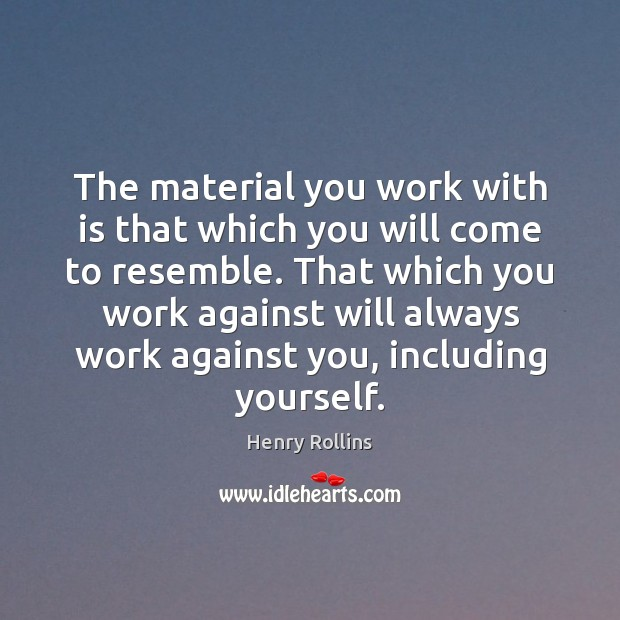 The material you work with is that which you will come to Henry Rollins Picture Quote