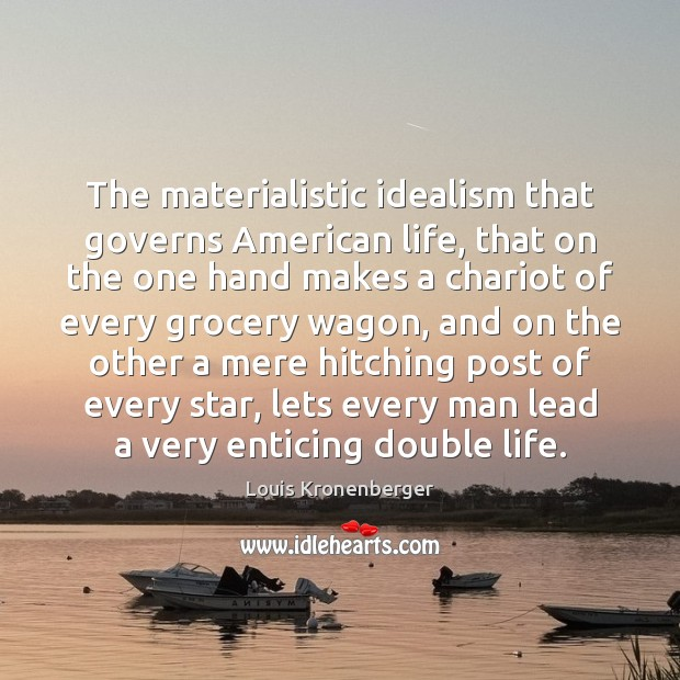 The materialistic idealism that governs American life, that on the one hand Louis Kronenberger Picture Quote