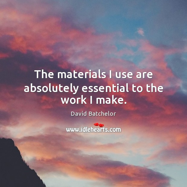 The materials I use are absolutely essential to the work I make. David Batchelor Picture Quote