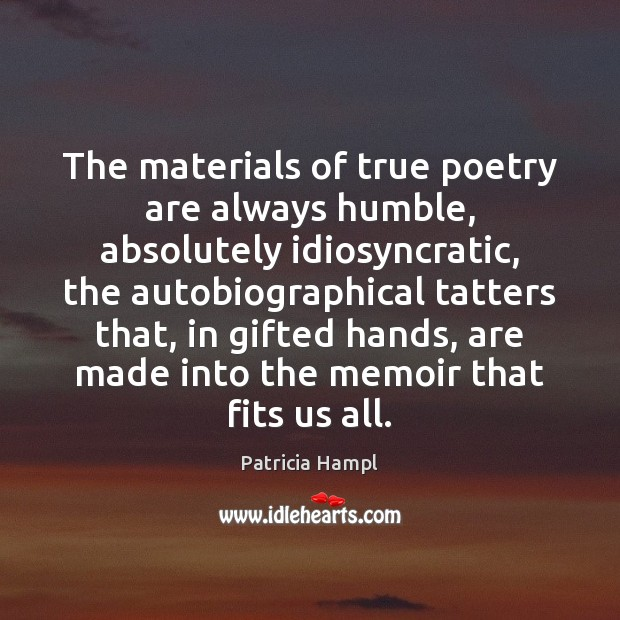 Image, The materials of true poetry are always humble, absolutely idiosyncratic, the autobiographical