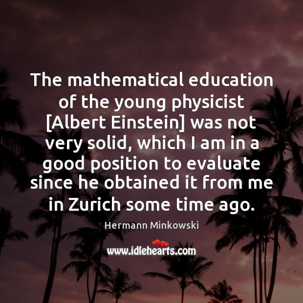 The mathematical education of the young physicist [Albert Einstein] was not very Image