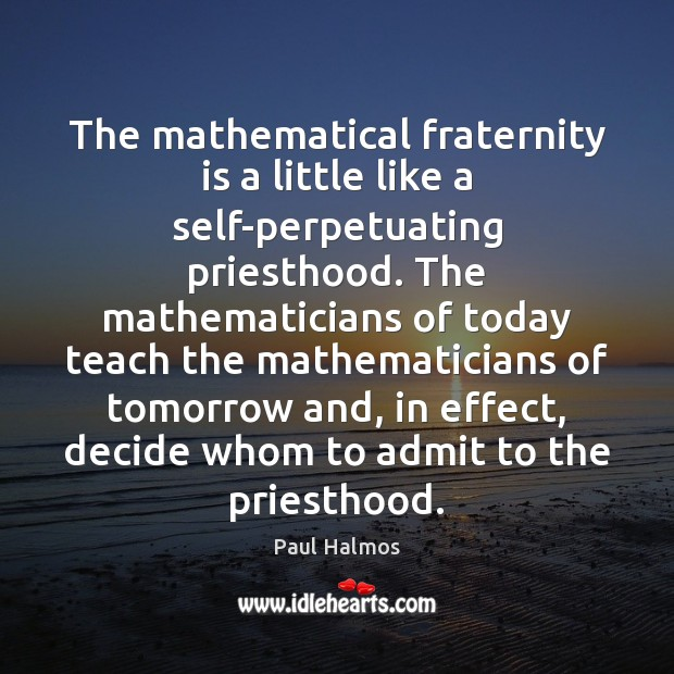 The mathematical fraternity is a little like a self-perpetuating priesthood. The mathematicians Paul Halmos Picture Quote
