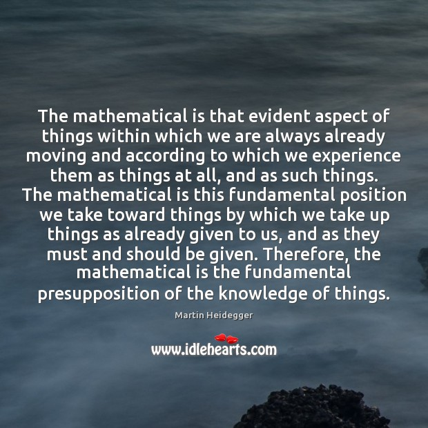 The mathematical is that evident aspect of things within which we are Martin Heidegger Picture Quote