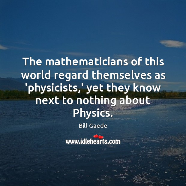 The mathematicians of this world regard themselves as 'physicists,' yet they Image