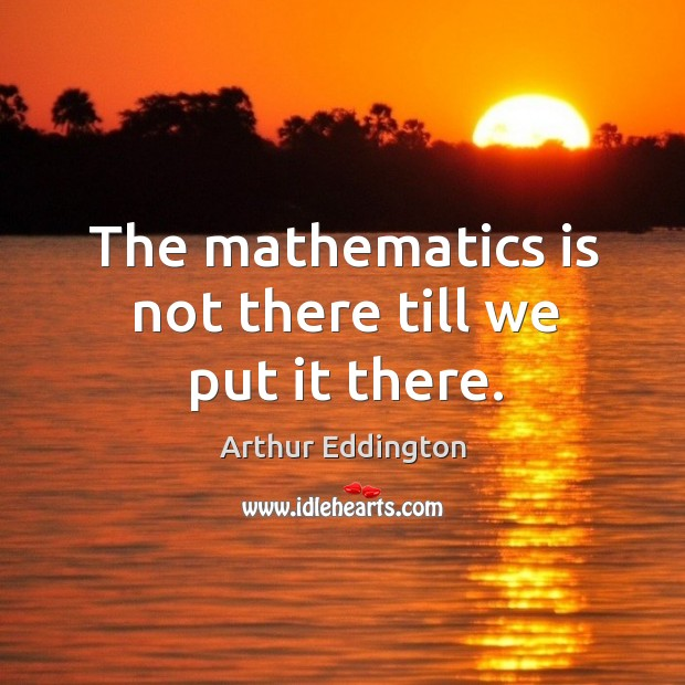 Image, The mathematics is not there till we put it there.