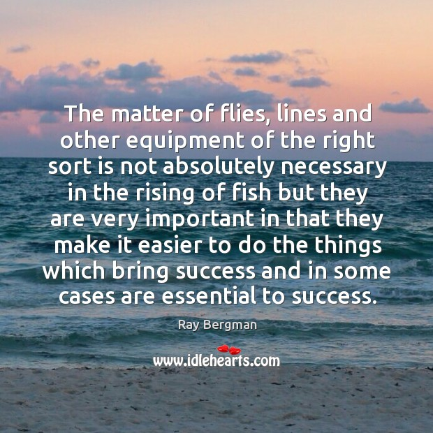The matter of flies, lines and other equipment of the right sort Ray Bergman Picture Quote