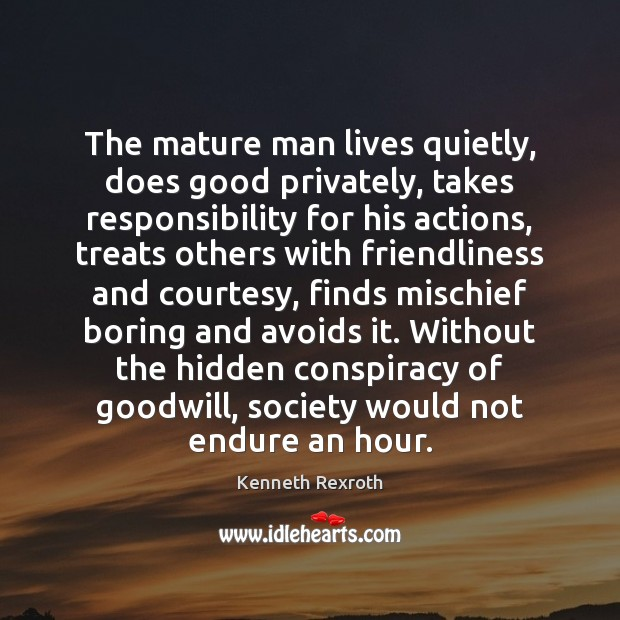 The mature man lives quietly, does good privately, takes responsibility for his Kenneth Rexroth Picture Quote