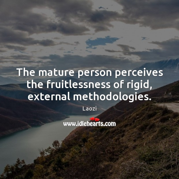The mature person perceives the fruitlessness of rigid, external methodologies. Image