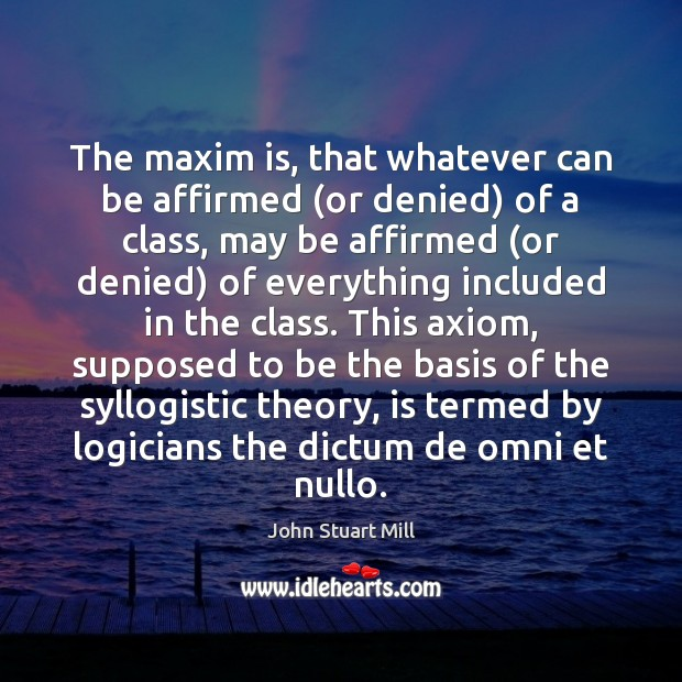 The maxim is, that whatever can be affirmed (or denied) of a John Stuart Mill Picture Quote