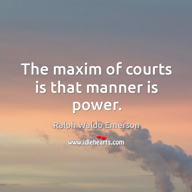 The maxim of courts is that manner is power. Image