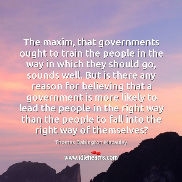 The maxim, that governments ought to train the people in the way in which they should go Thomas Babington Macaulay Picture Quote