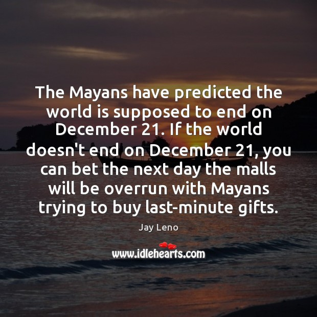 Image about The Mayans have predicted the world is supposed to end on December 21.